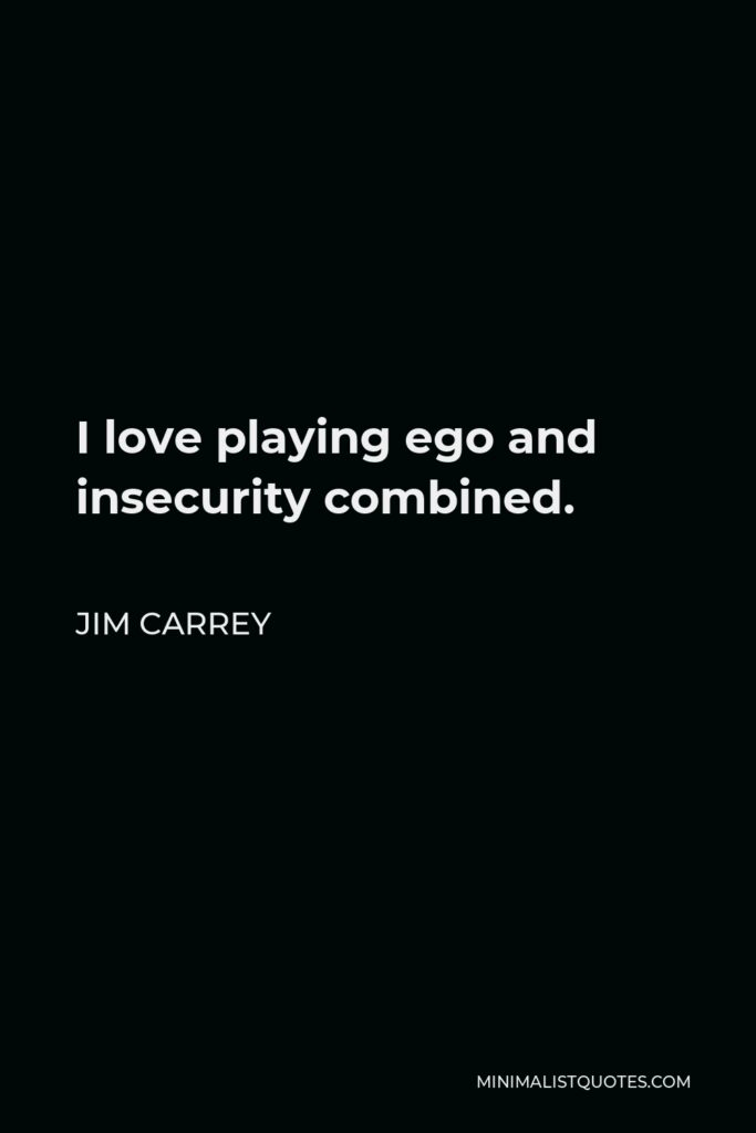 Jim Carrey Quote - I love playing ego and insecurity combined.