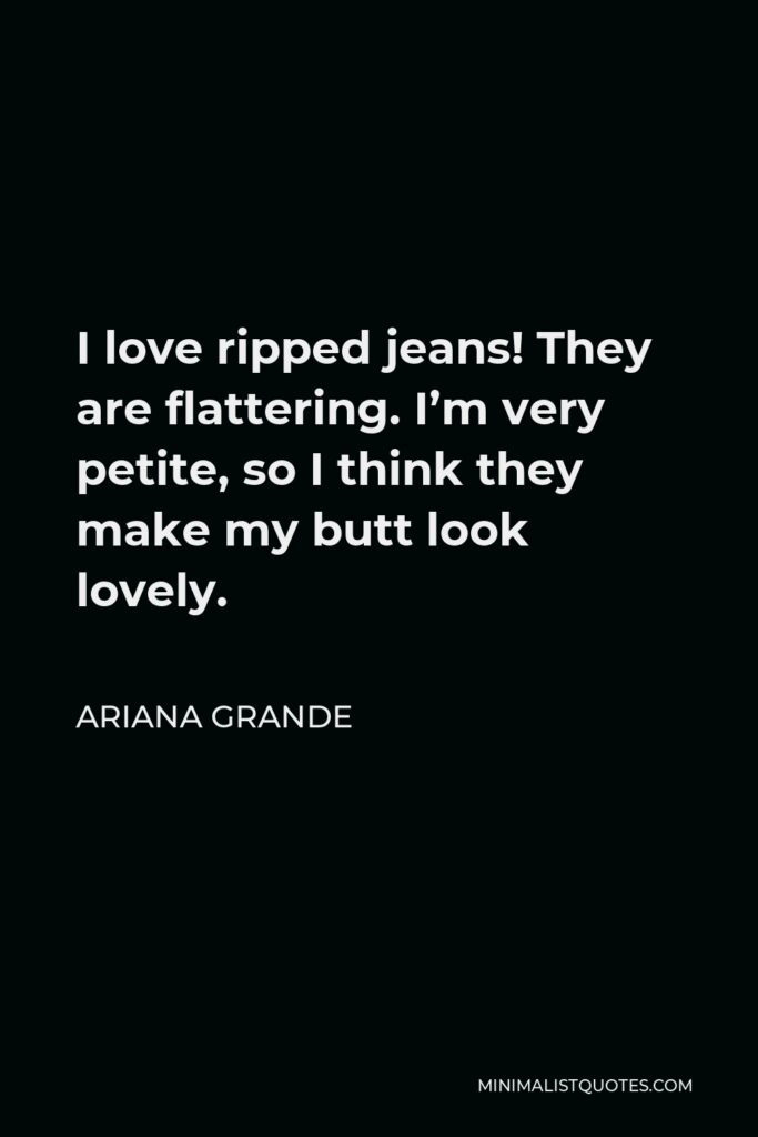 Ariana Grande Quote - I love ripped jeans! They are flattering. I'm very petite, so I think they make my butt look lovely.