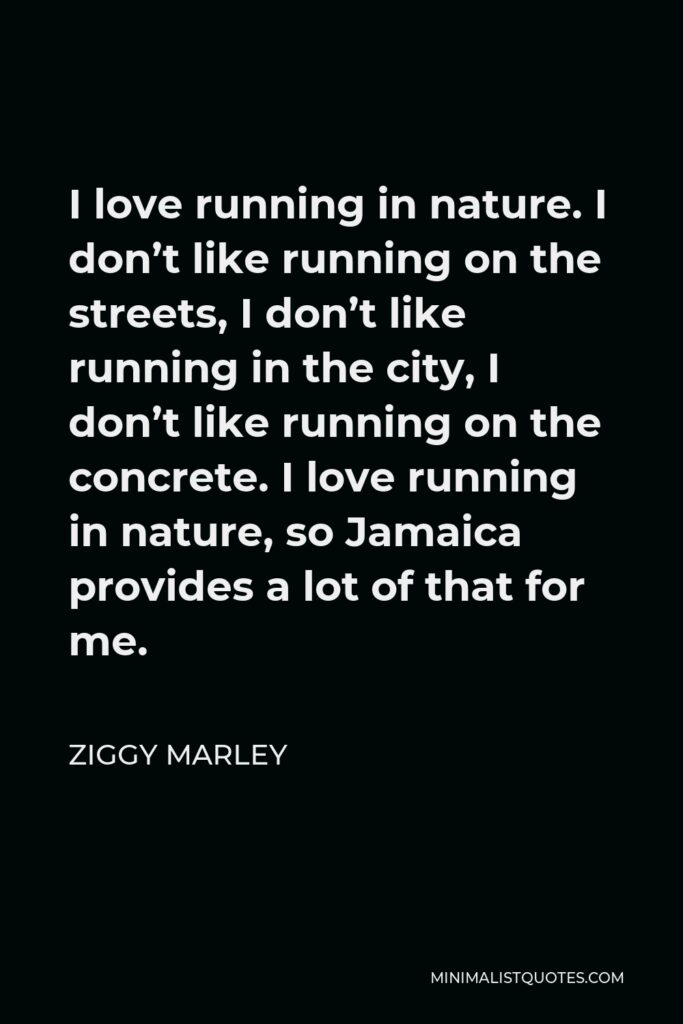 Ziggy Marley Quote - I love running in nature. I don't like running on the streets, I don't like running in the city, I don't like running on the concrete. I love running in nature, so Jamaica provides a lot of that for me.