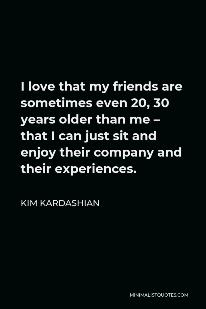 Kim Kardashian Quote - I love that my friends are sometimes even 20, 30 years older than me – that I can just sit and enjoy their company and their experiences.