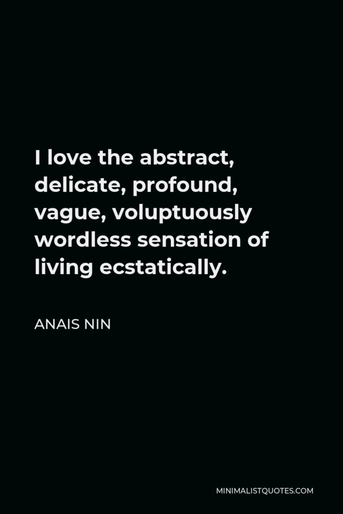 Anais Nin Quote - I love the abstract, delicate, profound, vague, voluptuously wordless sensation of living ecstatically.