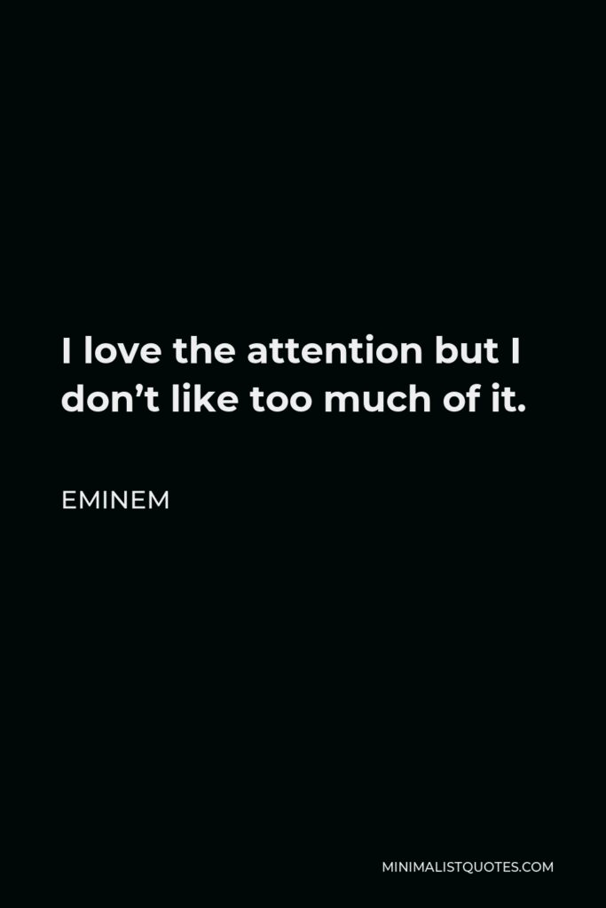 Eminem Quote - I love the attention but I don't like too much of it.