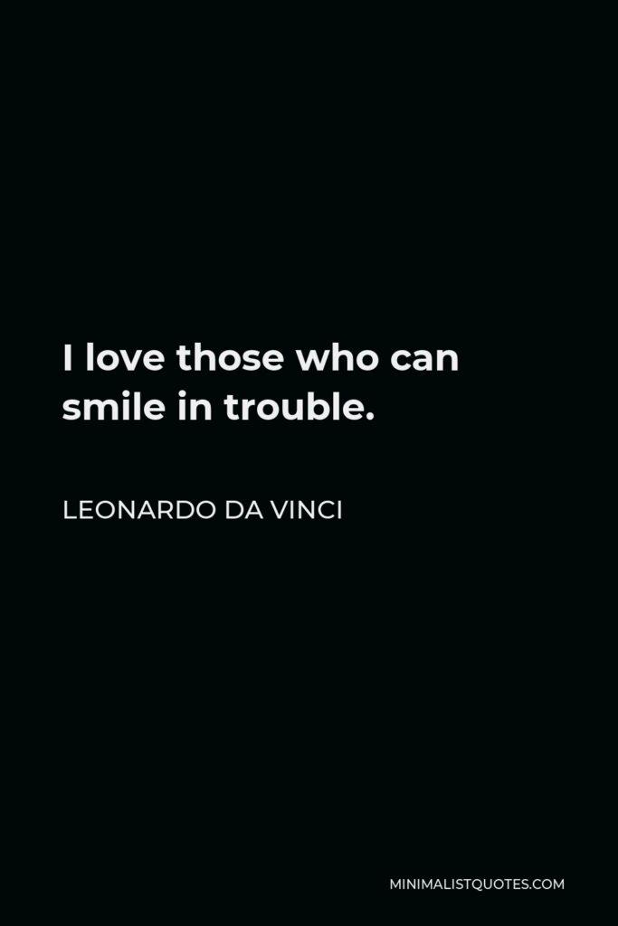 Leonardo da Vinci Quote - I love those who can smile in trouble.
