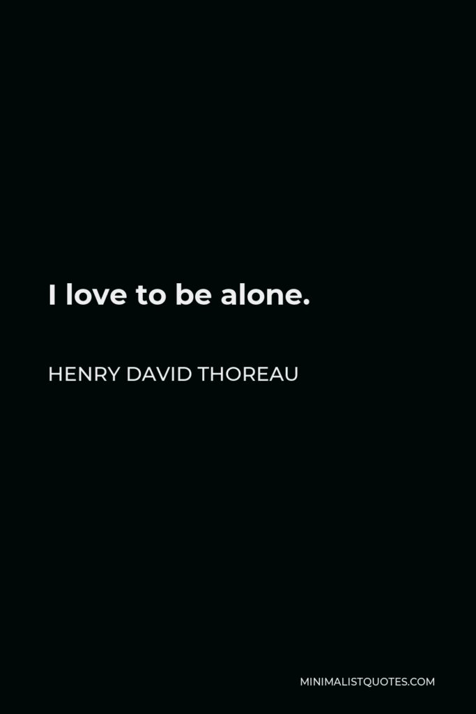 Henry David Thoreau Quote - I love to be alone.