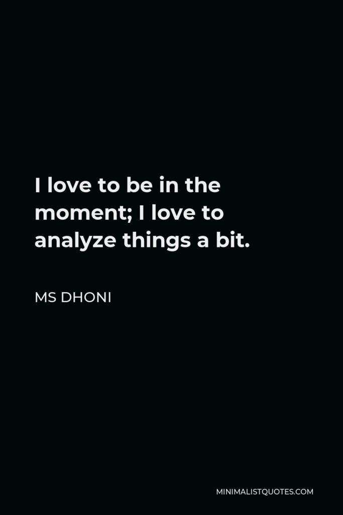 MS Dhoni Quote - I love to be in the moment; I love to analyze things a bit.