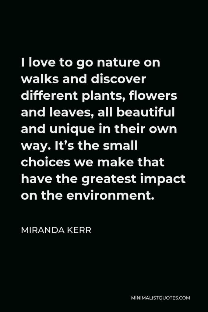 Miranda Kerr Quote - I love to go nature on walks and discover different plants, flowers and leaves, all beautiful and unique in their own way. It's the small choices we make that have the greatest impact on the environment.
