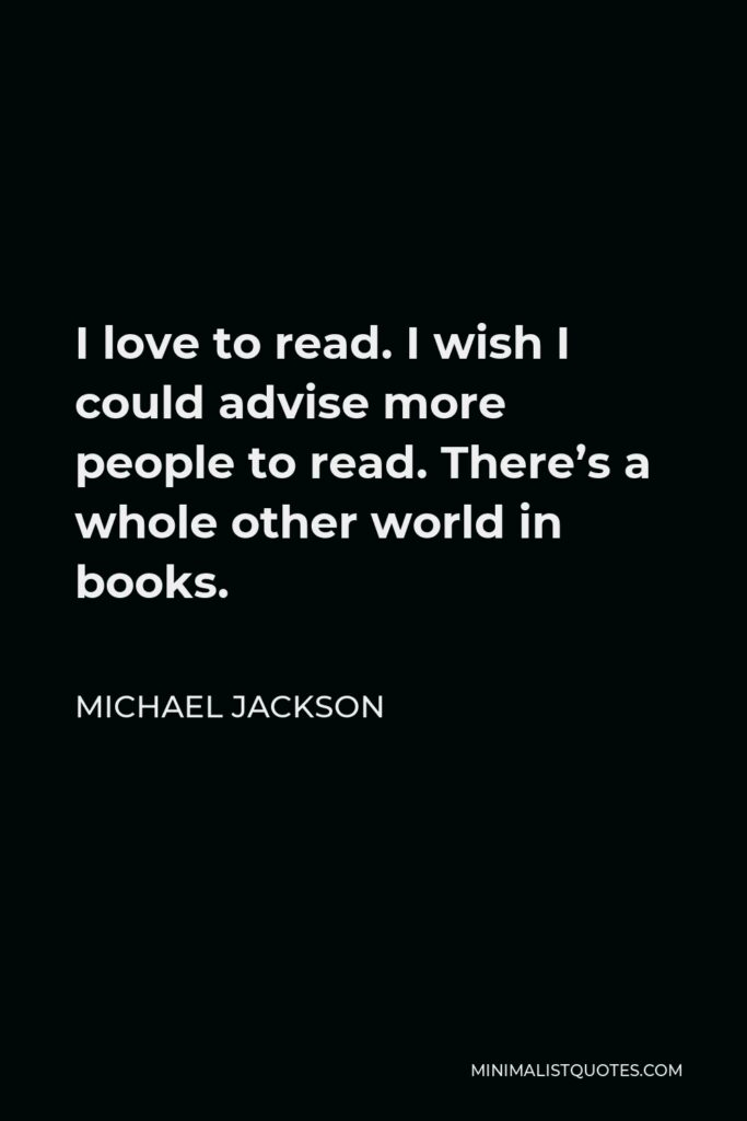 Michael Jackson Quote - I love to read. I wish I could advise more people to read. There's a whole other world in books.