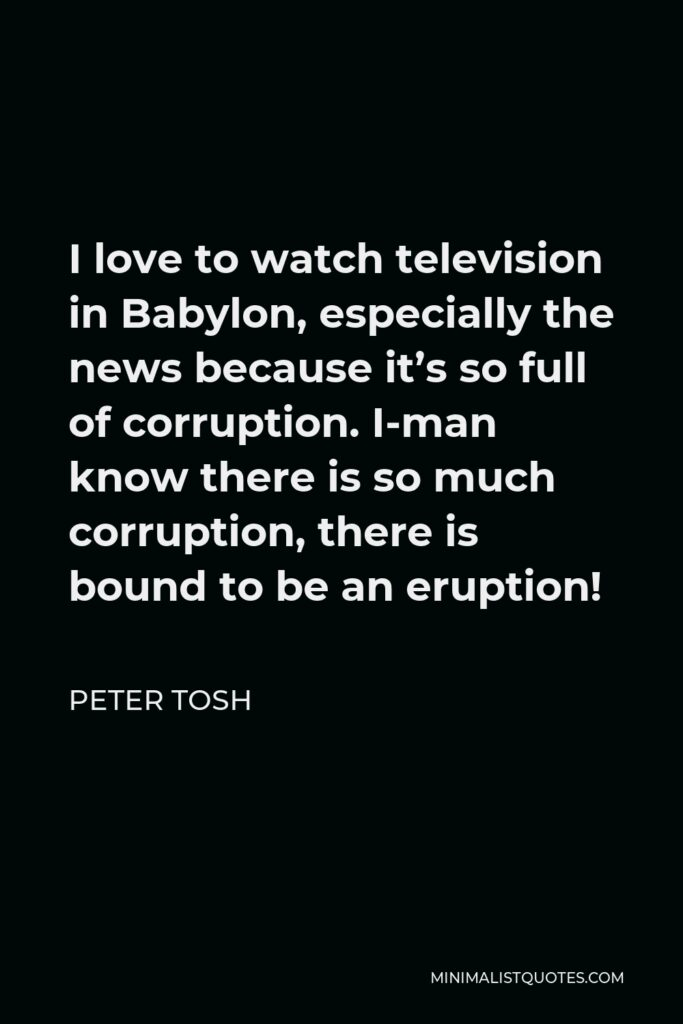 Peter Tosh Quote - I love to watch television in Babylon, especially the news because it's so full of corruption. I-man know there is so much corruption, there is bound to be an eruption!
