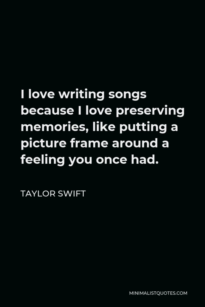 Taylor Swift Quote - I love writing songs because I love preserving memories, like putting a picture frame around a feeling you once had.