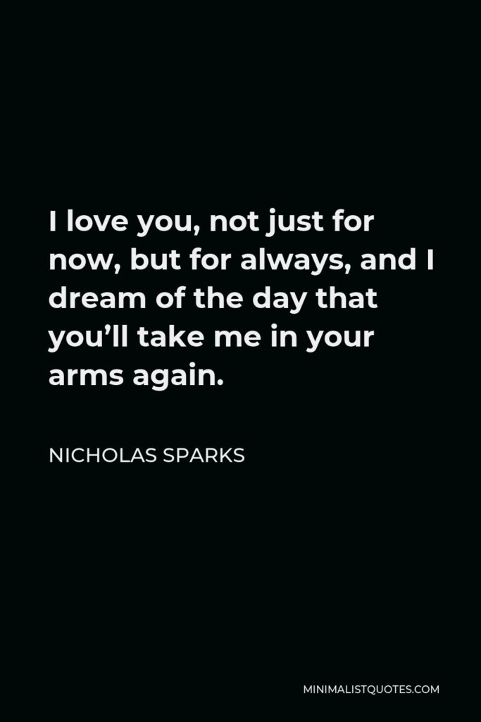 Nicholas Sparks Quote - I love you, not just for now, but for always, and I dream of the day that you'll take me in your arms again.
