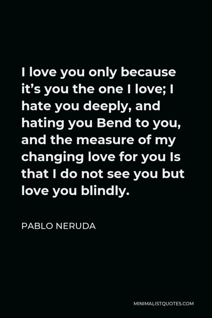 Pablo Neruda Quote - I love you only because it's you the one I love; I hate you deeply, and hating you Bend to you, and the measure of my changing love for you Is that I do not see you but love you blindly.