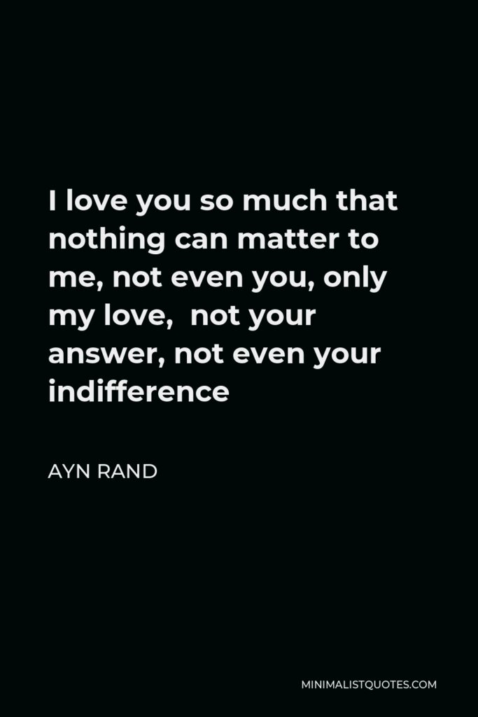 Ayn Rand Quote - I love you so much that nothing can matter to me, not even you, only my love, not your answer, not even your indifference