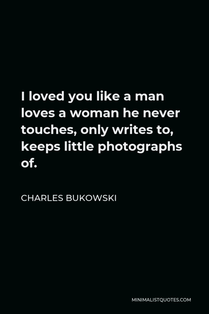Charles Bukowski Quote - I loved you like a man loves a woman he never touches, only writes to, keeps little photographs of.