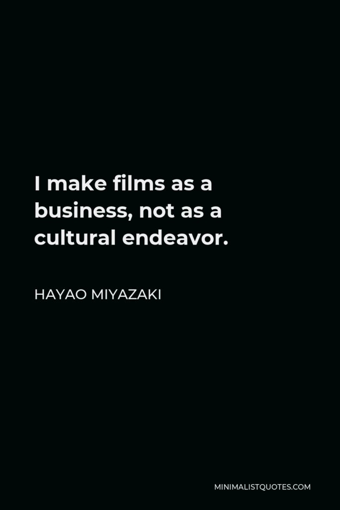 Hayao Miyazaki Quote - I make films as a business, not as a cultural endeavor.