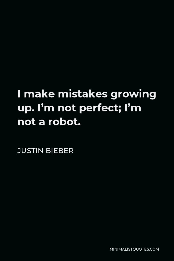 Justin Bieber Quote - I make mistakes growing up. I'm not perfect; I'm not a robot.