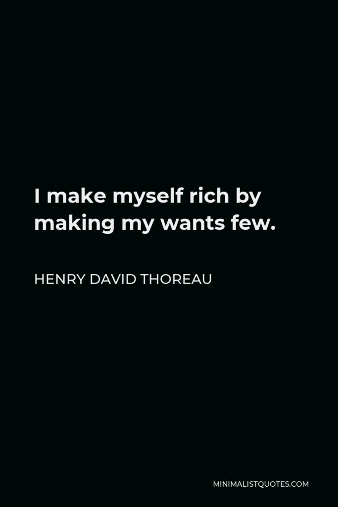 Henry David Thoreau Quote - I make myself rich by making my wants few.