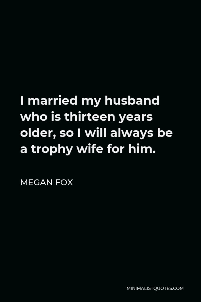 Megan Fox Quote - I married my husband who is thirteen years older, so I will always be a trophy wife for him.