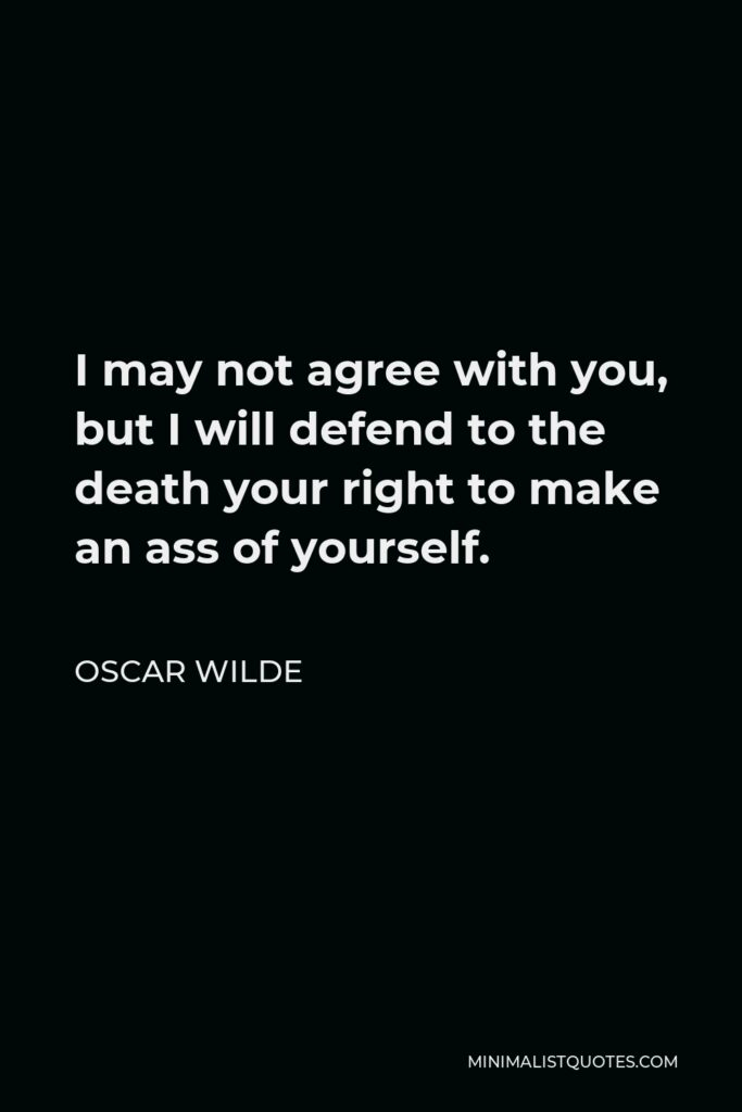 Oscar Wilde Quote - I may not agree with you, but I will defend to the death your right to make an ass of yourself.