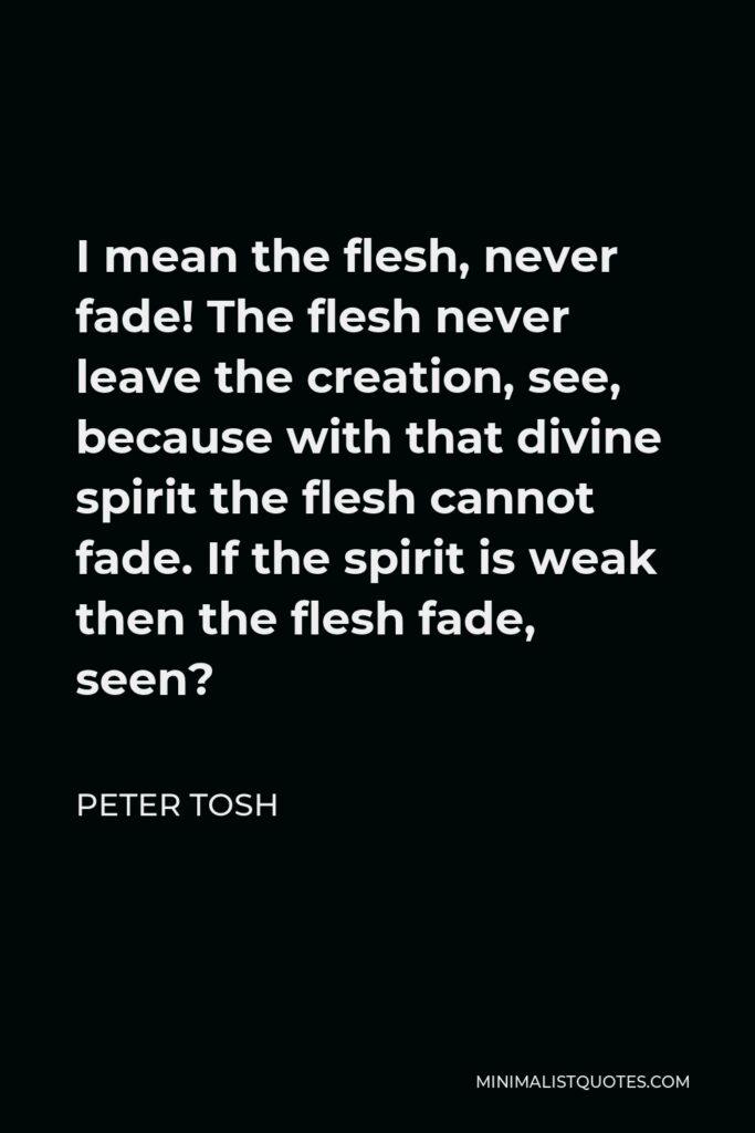 Peter Tosh Quote - I mean the flesh, never fade! The flesh never leave the creation, see, because with that divine spirit the flesh cannot fade. If the spirit is weak then the flesh fade, seen?
