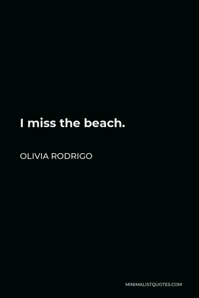 Olivia Rodrigo Quote - I miss the beach.
