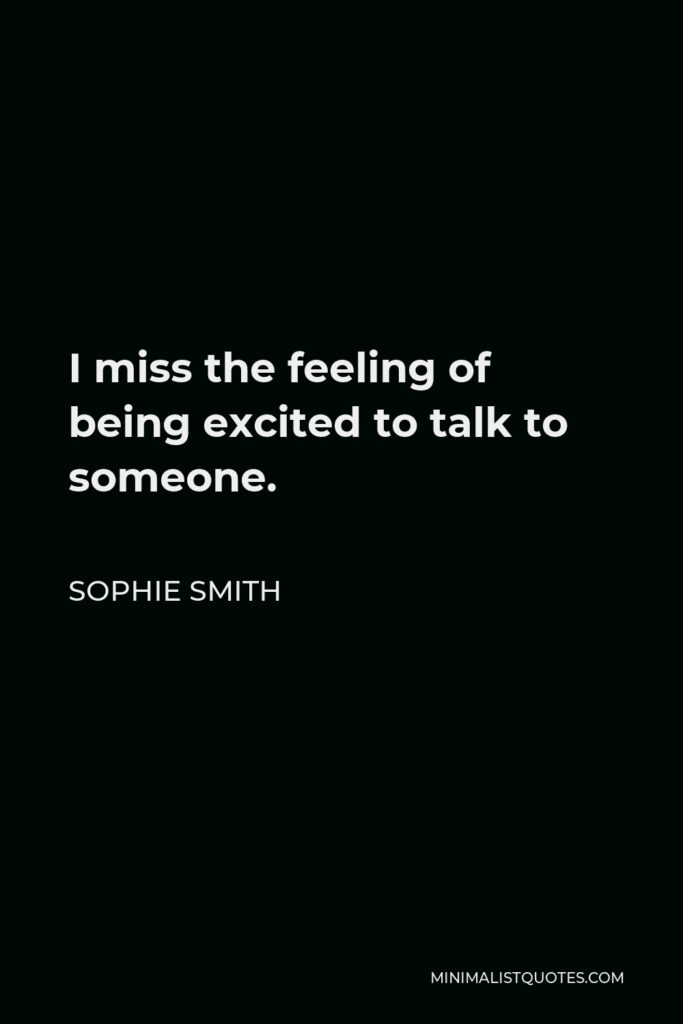 Sophie Smith Quote - I miss the feeling of being excited to talk to someone.