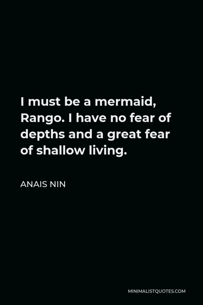 Anais Nin Quote - I must be a mermaid, Rango. I have no fear of depths and a great fear of shallow living.