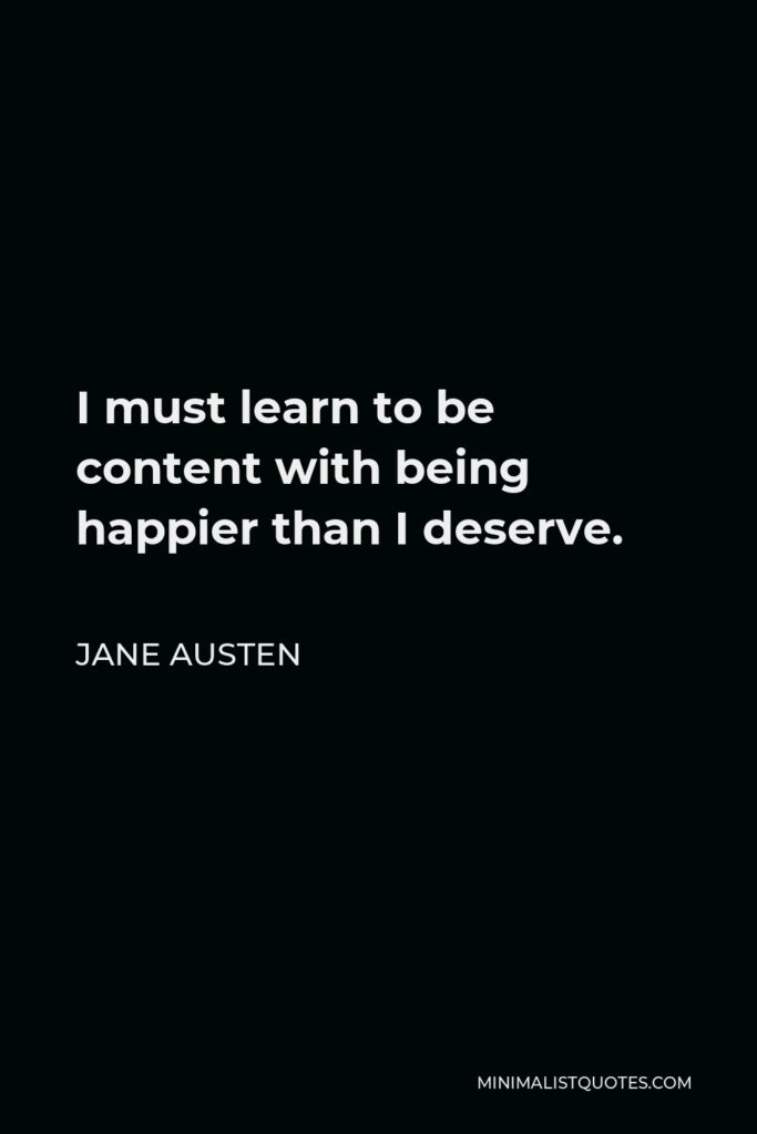 Jane Austen Quote - I must learn to be content with being happier than I deserve.