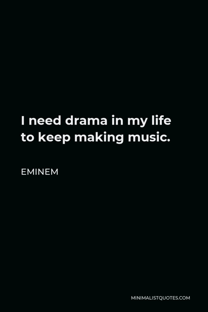 Eminem Quote: I need drama in my life to keep making music.