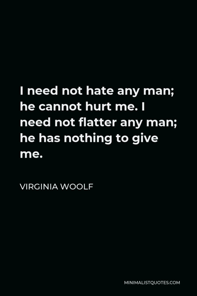 Virginia Woolf Quote - I need not hate any man; he cannot hurt me. I need not flatter any man; he has nothing to give me.