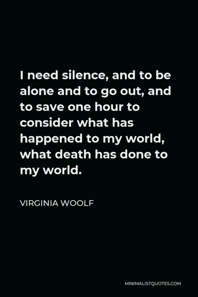 Virginia Woolf Quote - I need silence, and to be alone and to go out, and to save one hour to consider what has happened to my world, what death has done to my world.