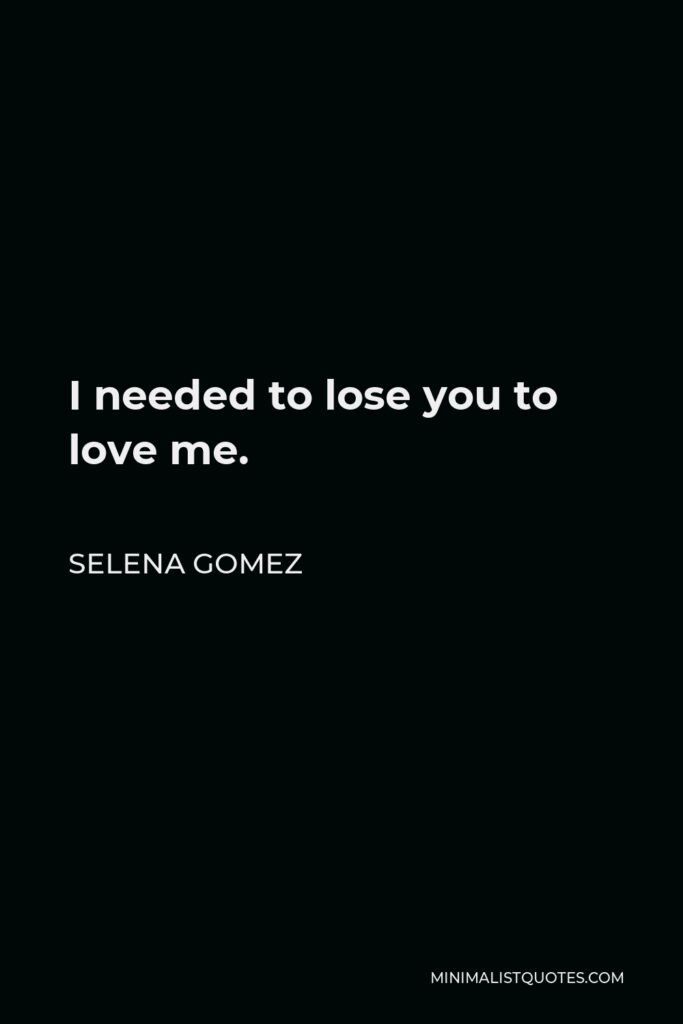 Selena Gomez Quote - I needed to lose you to love me.