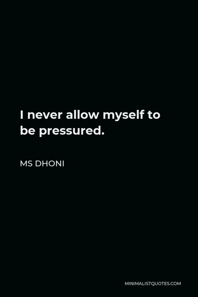 MS Dhoni Quote - I never allow myself to be pressured.
