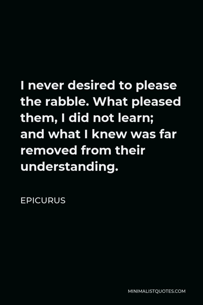 Epicurus Quote - I never desired to please the rabble. What pleased them, I did not learn; and what I knew was far removed from their understanding.