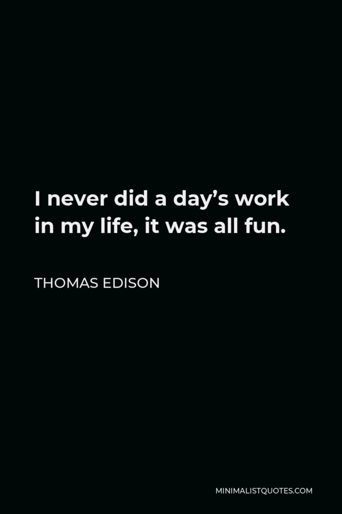 Thomas Edison Quote - I never did a day's work in my life, it was all fun.