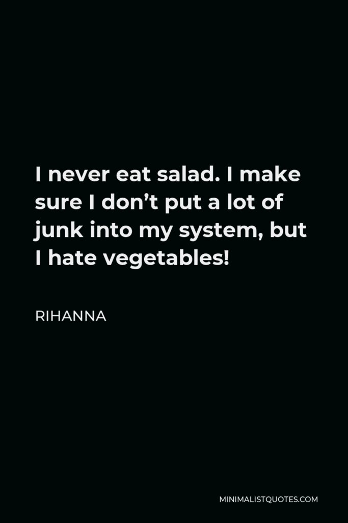 Rihanna Quote - I never eat salad. I make sure I don't put a lot of junk into my system, but I hate vegetables!