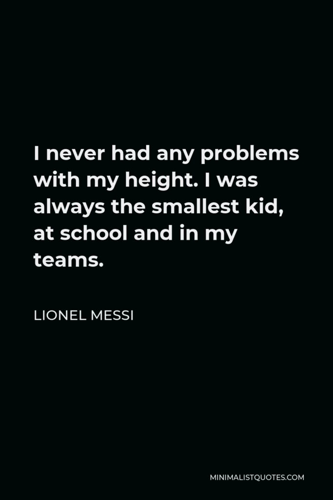 Lionel Messi Quote - I never had any problems with my height. I was always the smallest kid, at school and in my teams.