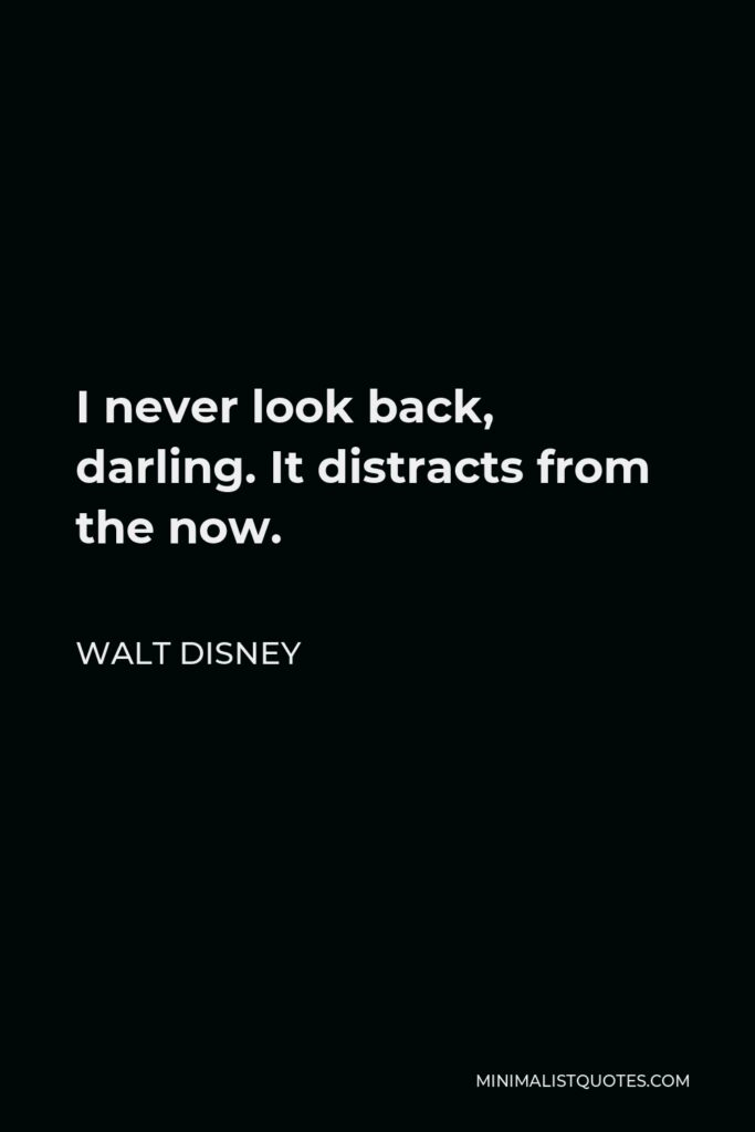 Walt Disney Quote - I never look back, darling. It distracts from the now.