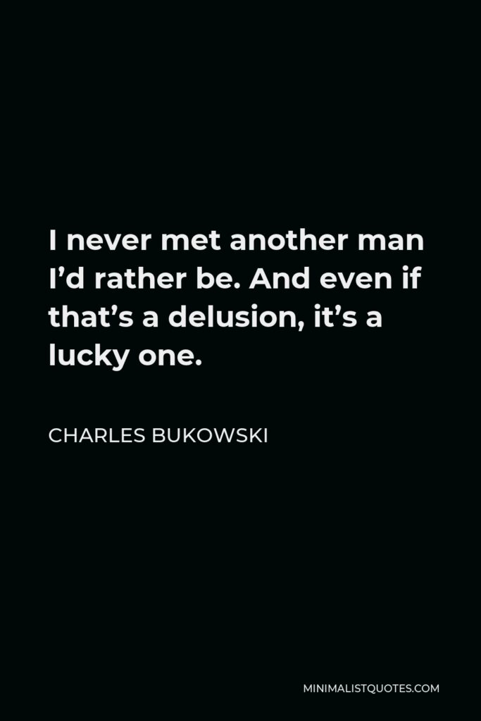 Charles Bukowski Quote - I never met another man I'd rather be. And even if that's a delusion, it's a lucky one.