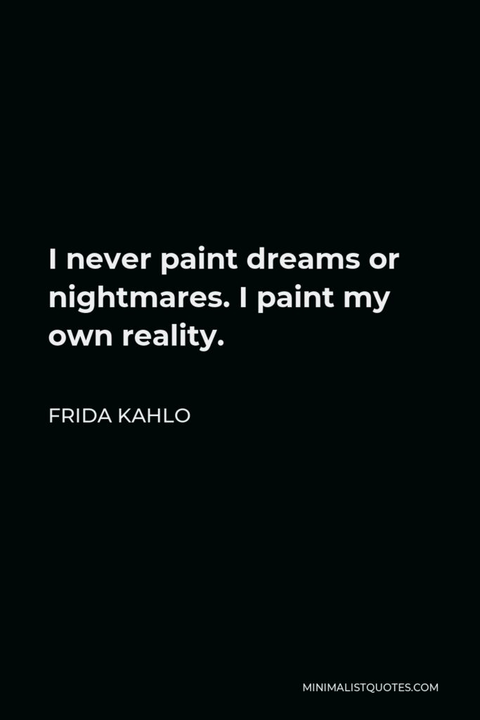 Frida Kahlo Quote - I never paint dreams or nightmares. I paint my own reality.