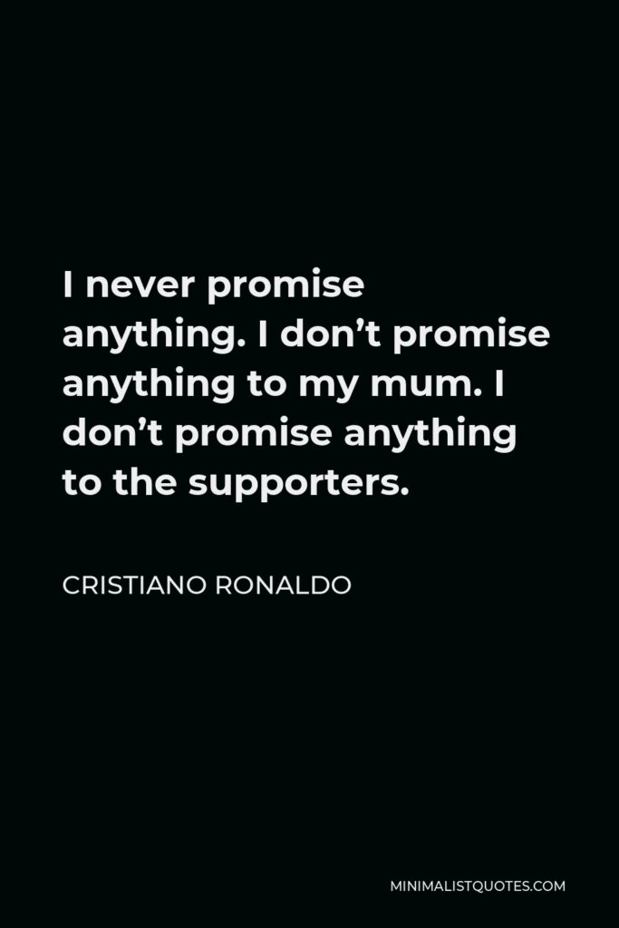 Cristiano Ronaldo Quote - I never promise anything. I don't promise anything to my mum. I don't promise anything to the supporters.