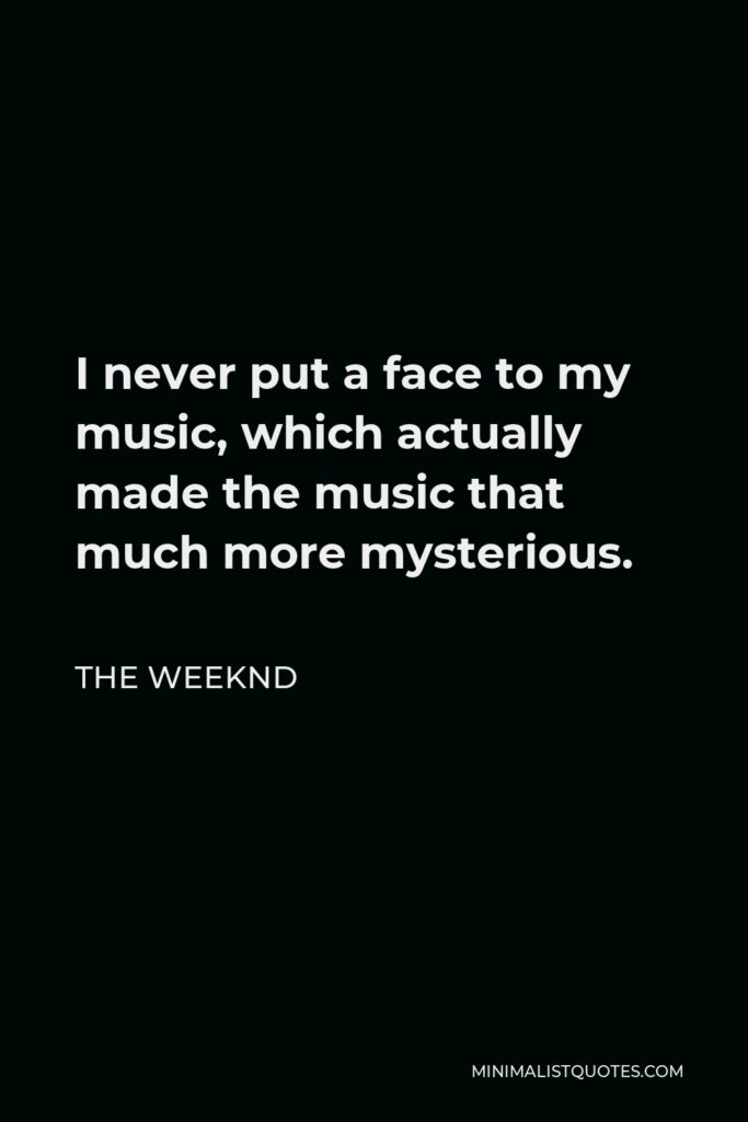 The Weeknd Quote - I never put a face to my music, which actually made the music that much more mysterious.