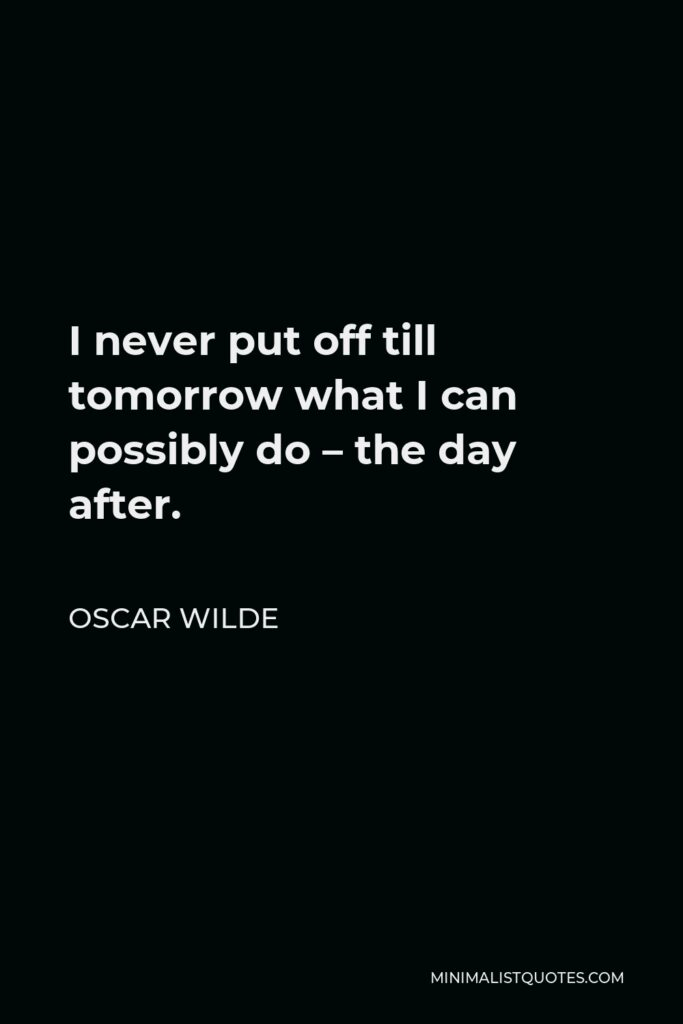 Oscar Wilde Quote - I never put off till tomorrow what I can possibly do – the day after.