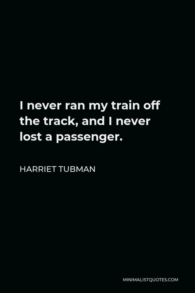 Harriet Tubman Quote - I never ran my train off the track, and I never lost a passenger.