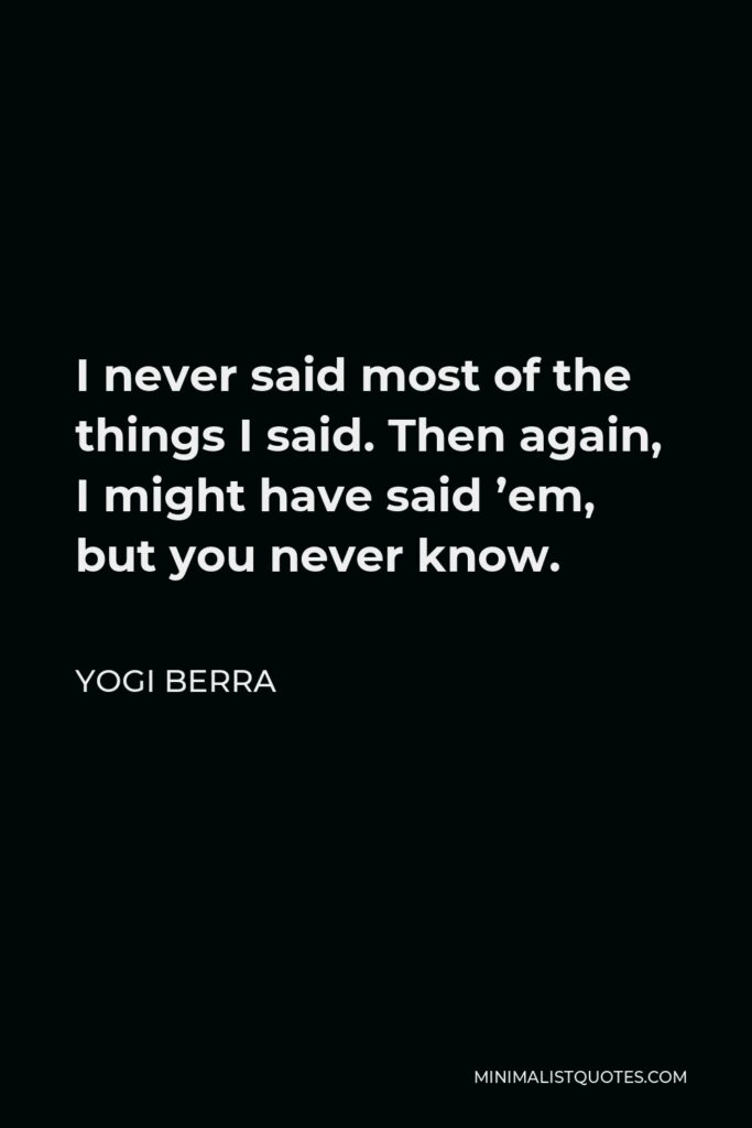 Yogi Berra Quote - I never said most of the things I said. Then again, I might have said 'em, but you never know.