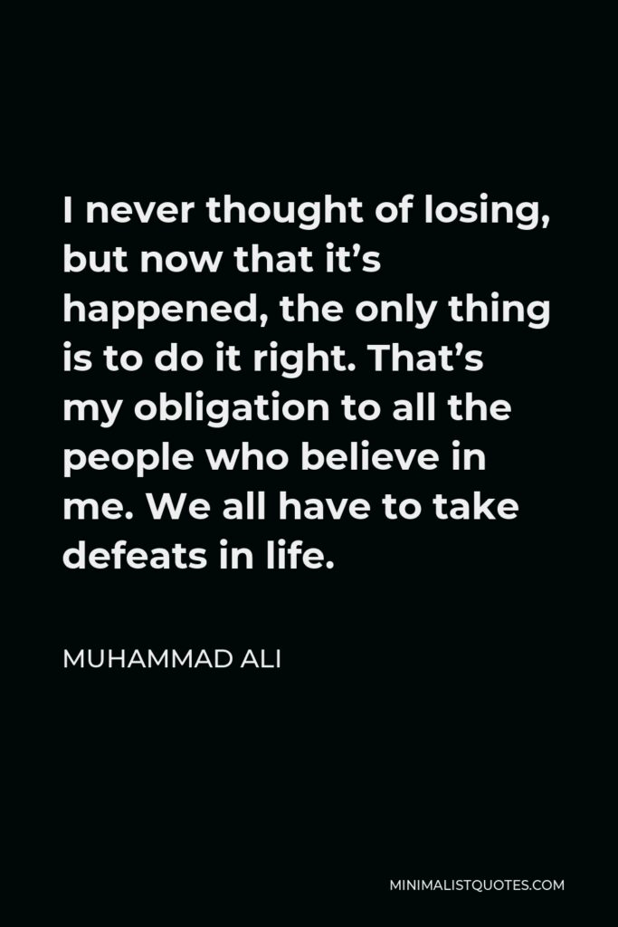 Muhammad Ali Quote - I never thought of losing, but now that it's happened, the only thing is to do it right. That's my obligation to all the people who believe in me. We all have to take defeats in life.