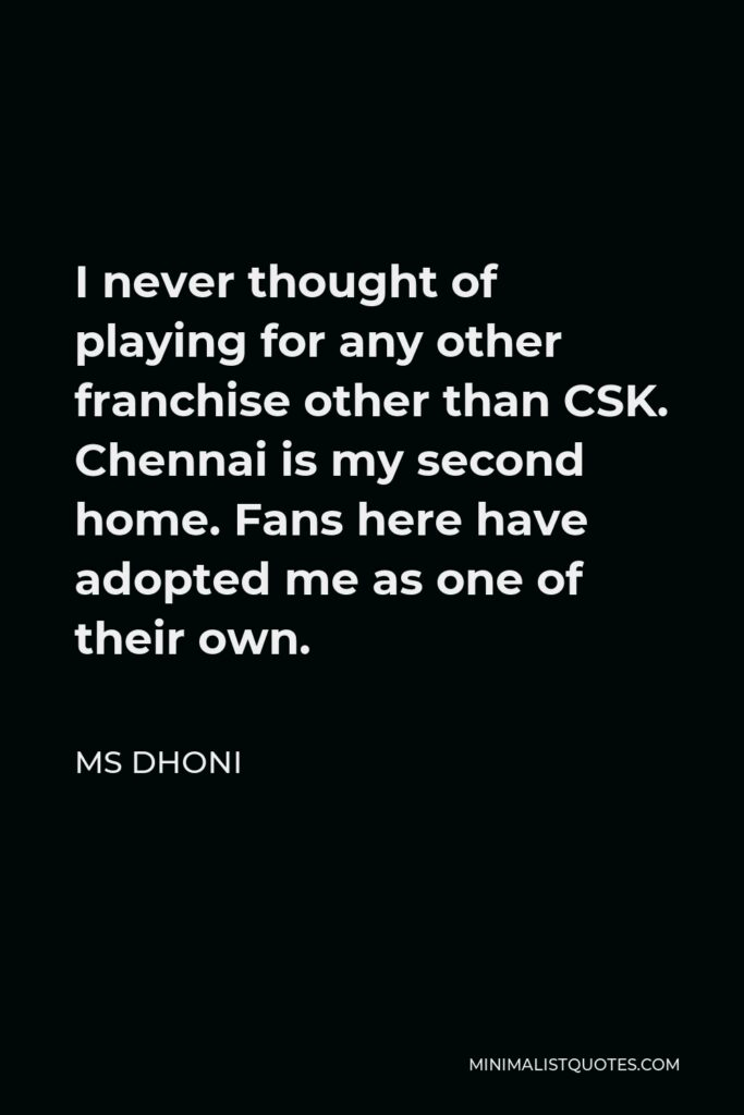 MS Dhoni Quote - I never thought of playing for any other franchise other than CSK. Chennai is my second home. Fans here have adopted me as one of their own.