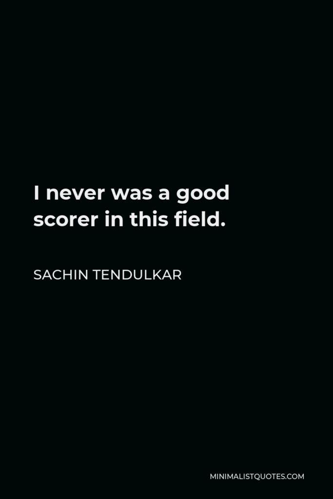 Sachin Tendulkar Quote - I never was a good scorer in this field.