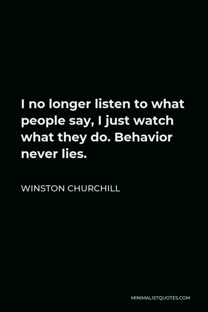 Winston Churchill Quote - I no longer listen to what people say, I just watch what they do. Behavior never lies.