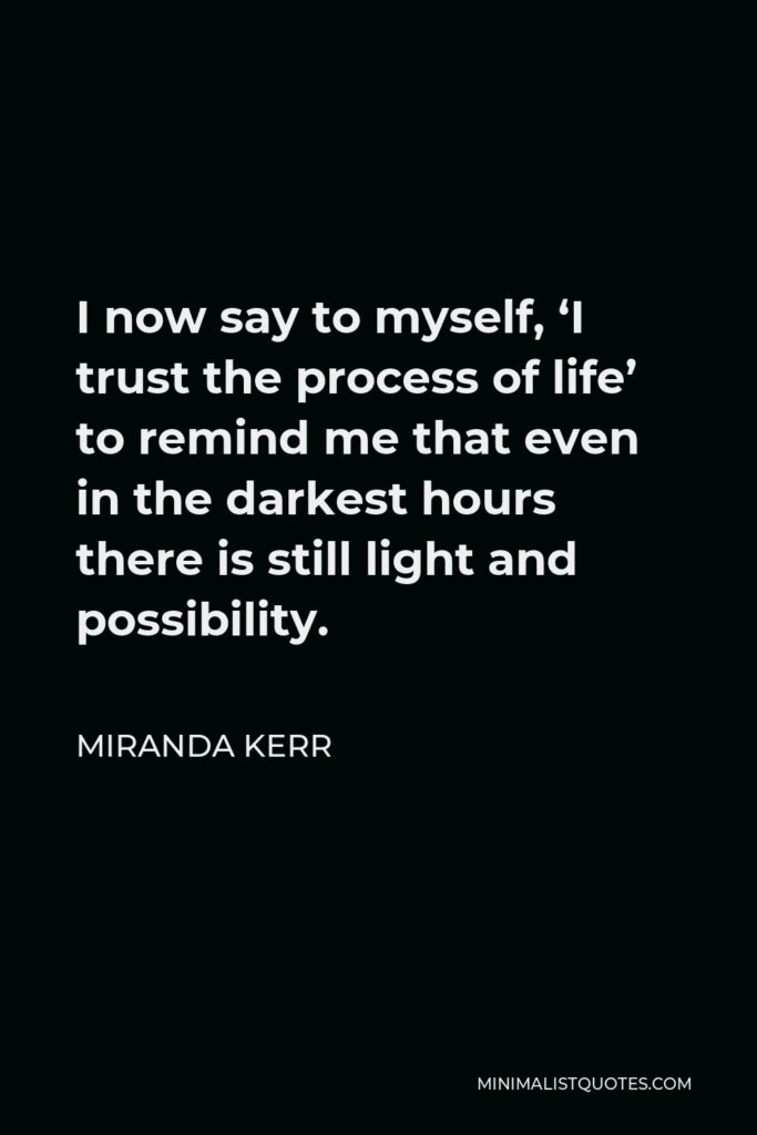 Miranda Kerr Quote - I now say to myself, 'I trust the process of life' to remind me that even in the darkest hours there is still light and possibility.