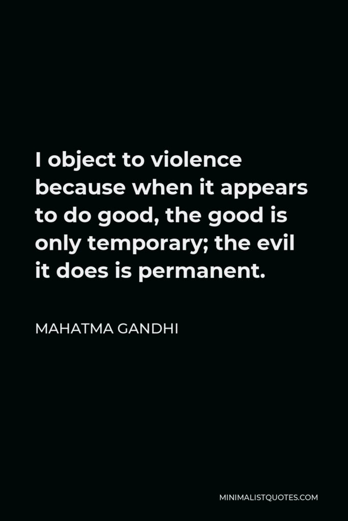 Mahatma Gandhi Quote - I object to violence because when it appears to do good, the good is only temporary; the evil it does is permanent.